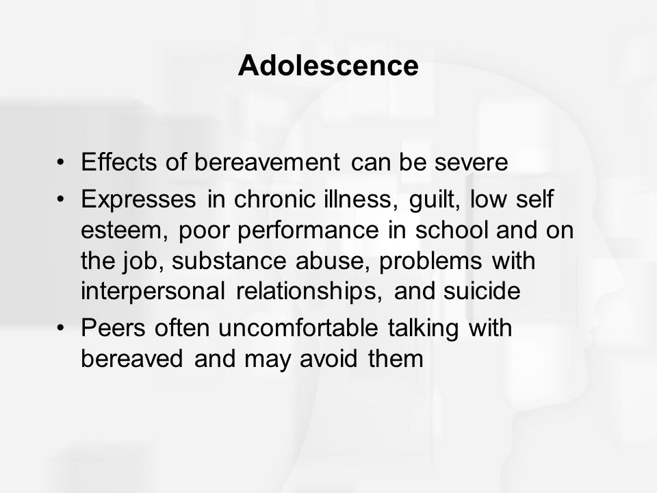Adolescence Effects of bereavement can be severe