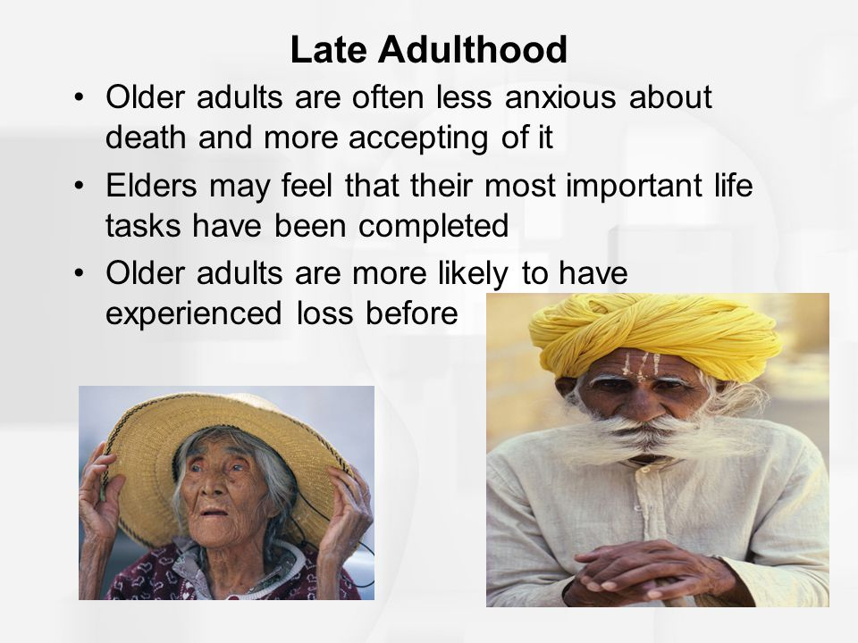 Late Adulthood Older adults are often less anxious about death and more accepting of it.