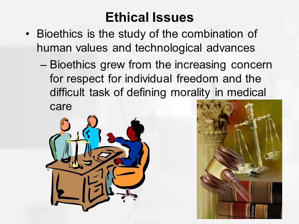 Ethical Issues Bioethics is the study of the combination of human values and technological advances.