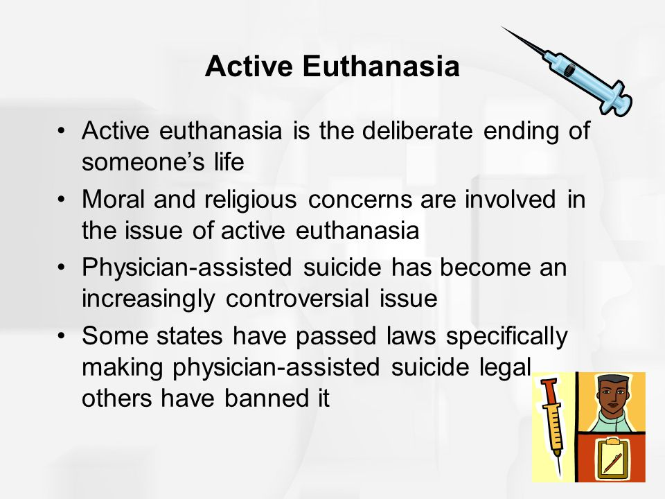 Active Euthanasia Active euthanasia is the deliberate ending of someone's life.