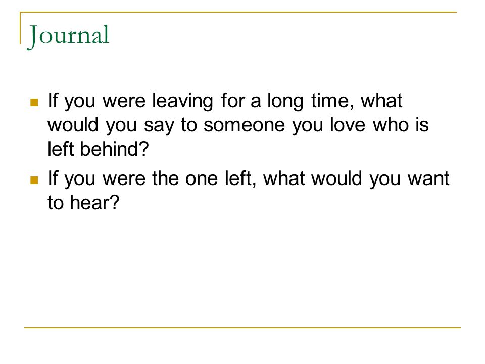 Journal If you were leaving for a long time, what would you say to someone you love who is left behind