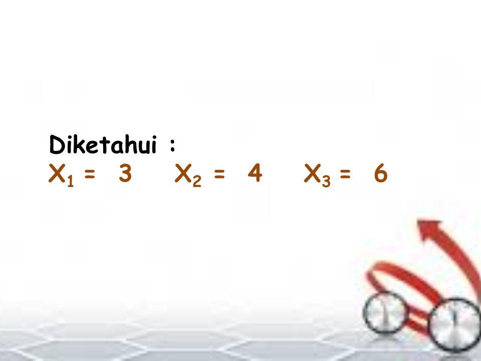 Diketahui : X1 = 3 X2 = 4 X3 = 6
