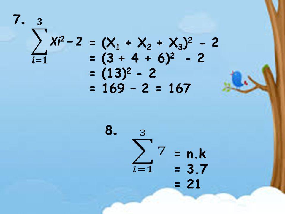 7. = (X1 + X2 + X3)2 - 2 = (3 + 4 + 6)2 - 2 = (13)2 - 2 = 169 – 2 = 167 8. = n.k = 3.7 = 21