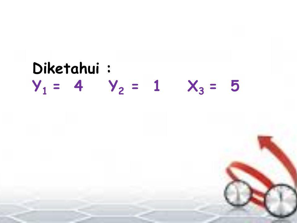Diketahui : Y1 = 4 Y2 = 1 X3 = 5