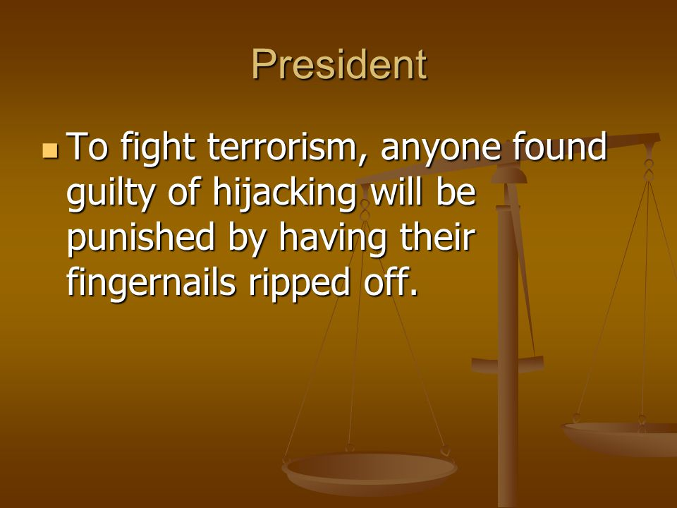 President To fight terrorism, anyone found guilty of hijacking will be punished by having their fingernails ripped off.