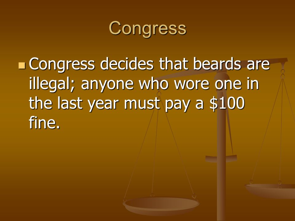 Congress Congress decides that beards are illegal; anyone who wore one in the last year must pay a $100 fine.