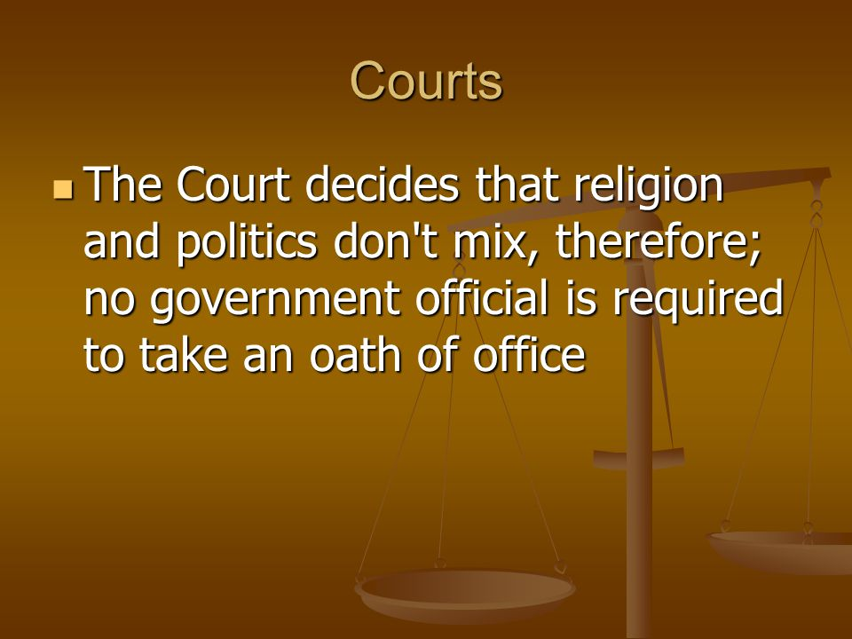 Courts The Court decides that religion and politics don t mix, therefore; no government official is required to take an oath of office.