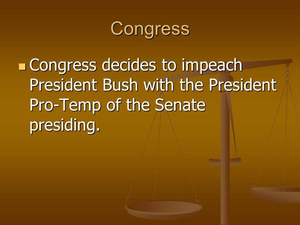 Congress Congress decides to impeach President Bush with the President Pro-Temp of the Senate presiding.