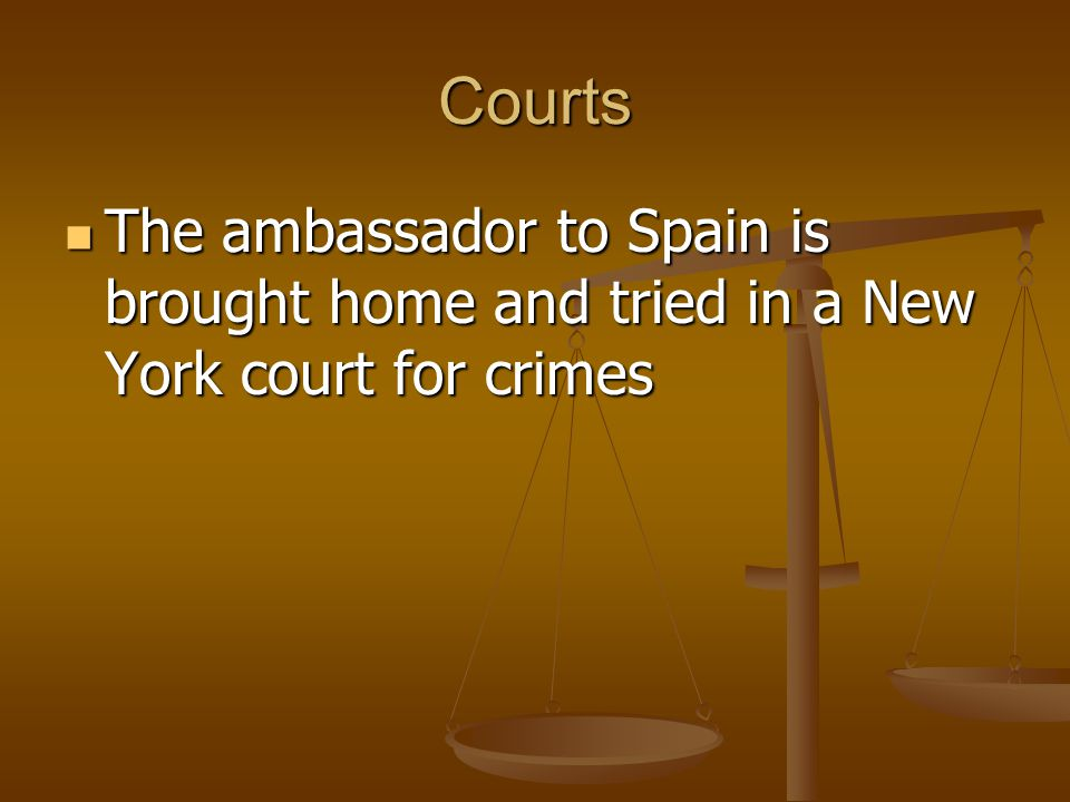 Courts The ambassador to Spain is brought home and tried in a New York court for crimes