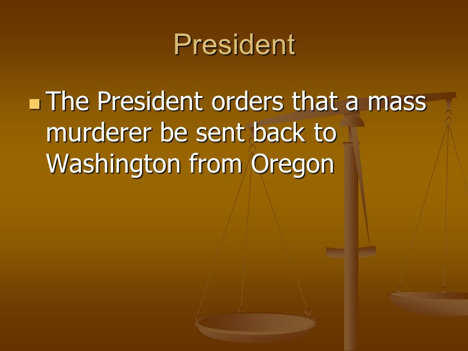 President The President orders that a mass murderer be sent back to Washington from Oregon