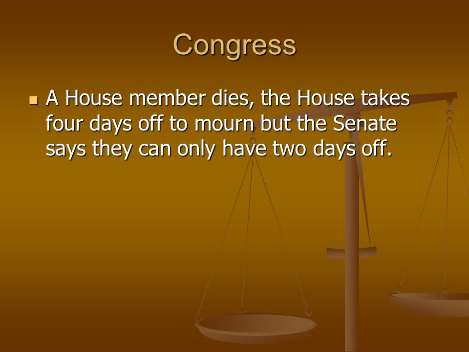Congress A House member dies, the House takes four days off to mourn but the Senate says they can only have two days off.