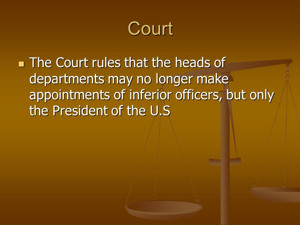 Court The Court rules that the heads of departments may no longer make appointments of inferior officers, but only the President of the U.S.