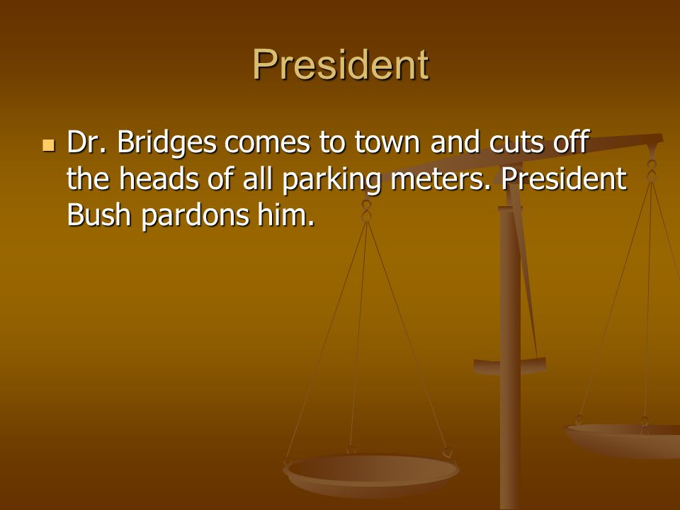 President Dr. Bridges comes to town and cuts off the heads of all parking meters.