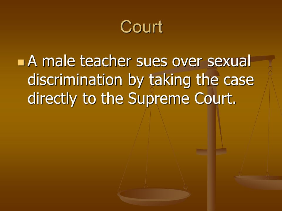 Court A male teacher sues over sexual discrimination by taking the case directly to the Supreme Court.