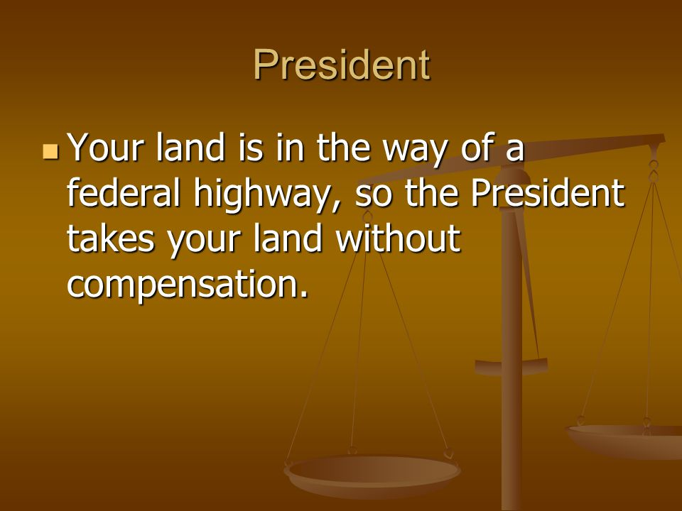 President Your land is in the way of a federal highway, so the President takes your land without compensation.