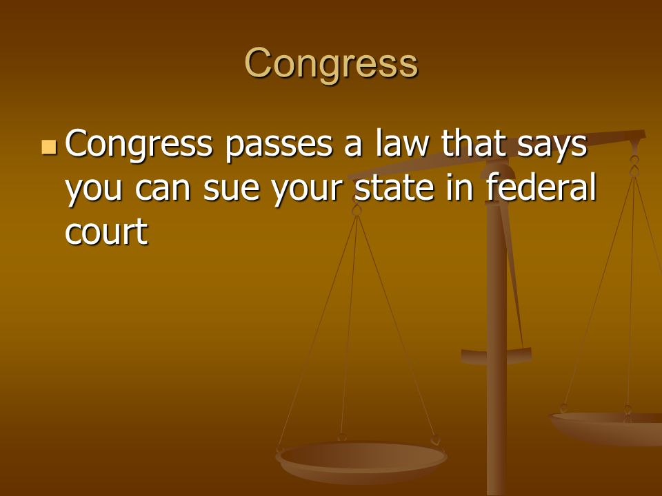 Congress Congress passes a law that says you can sue your state in federal court