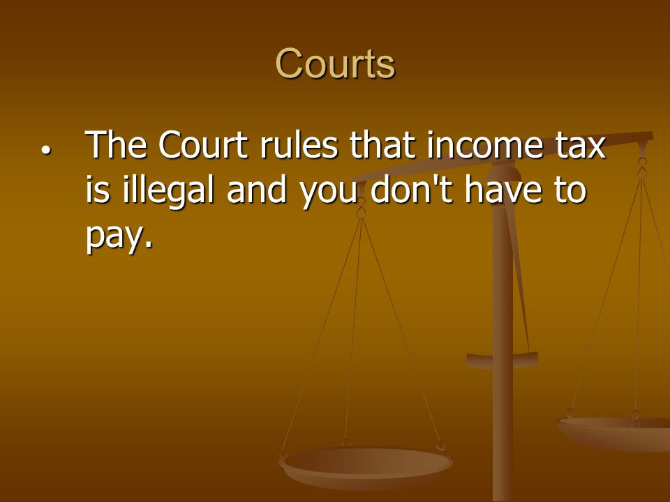 Courts The Court rules that income tax is illegal and you don t have to pay.