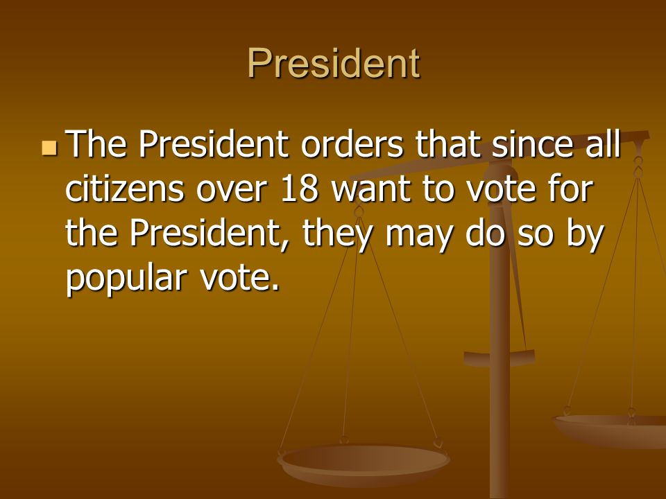 President The President orders that since all citizens over 18 want to vote for the President, they may do so by popular vote.