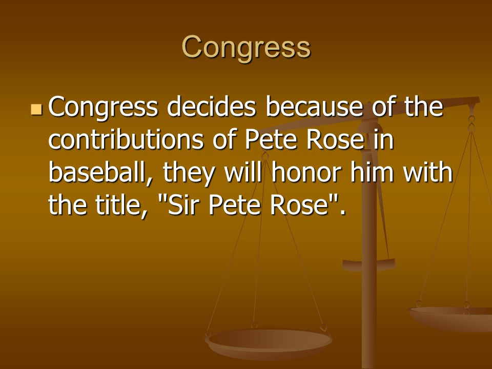 Congress Congress decides because of the contributions of Pete Rose in baseball, they will honor him with the title, Sir Pete Rose .