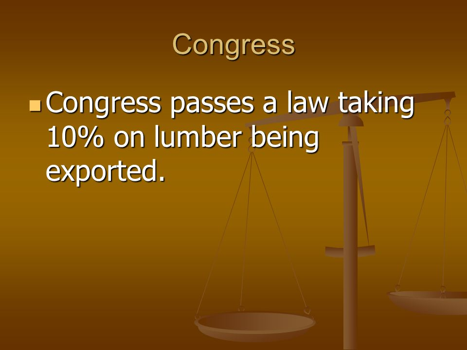 Congress Congress passes a law taking 10% on lumber being exported.