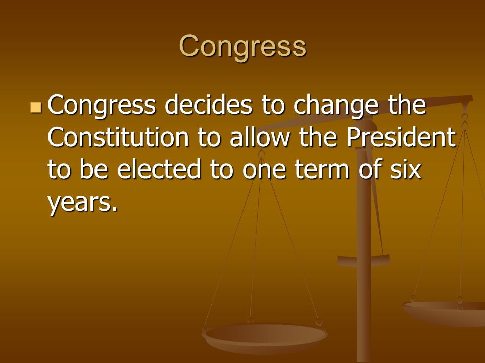 Congress Congress decides to change the Constitution to allow the President to be elected to one term of six years.