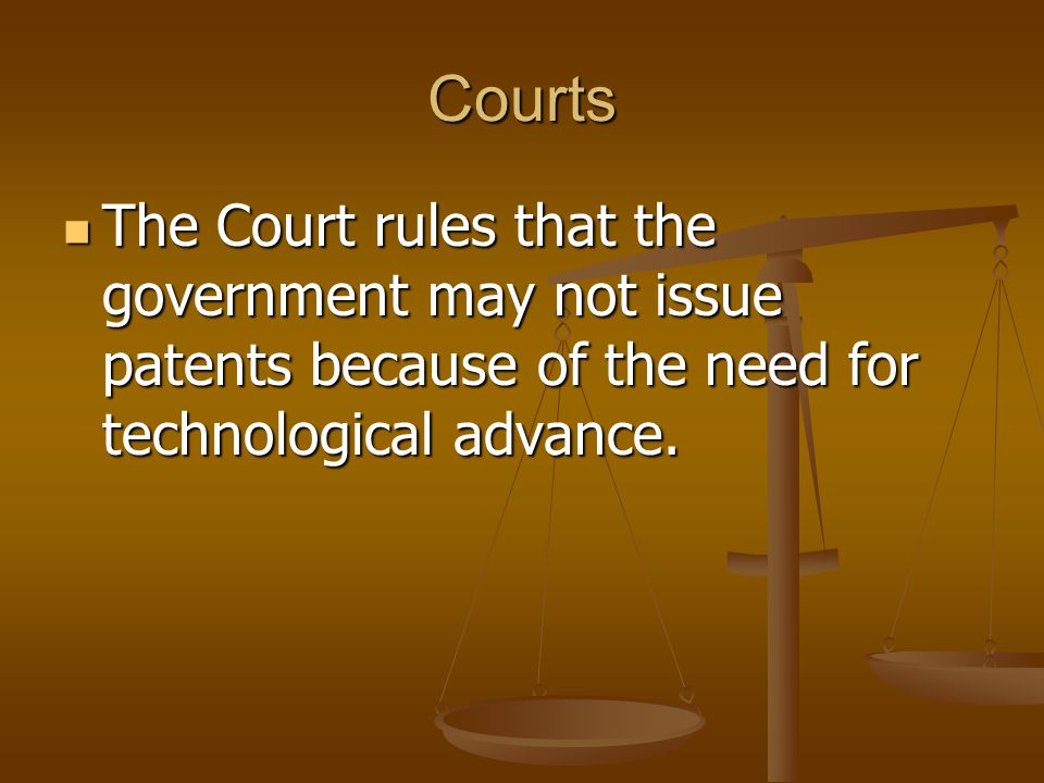 Courts The Court rules that the government may not issue patents because of the need for technological advance.