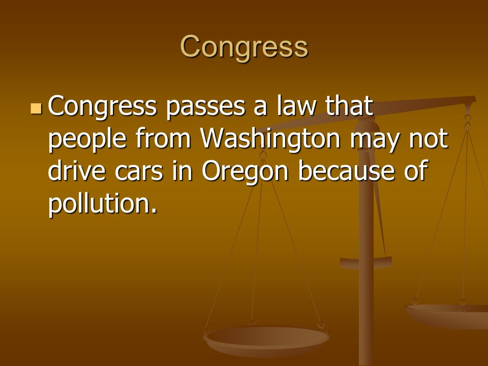 Congress Congress passes a law that people from Washington may not drive cars in Oregon because of pollution.