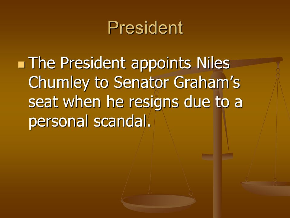 President The President appoints Niles Chumley to Senator Graham's seat when he resigns due to a personal scandal.