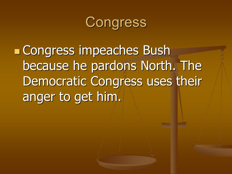 Congress Congress impeaches Bush because he pardons North.