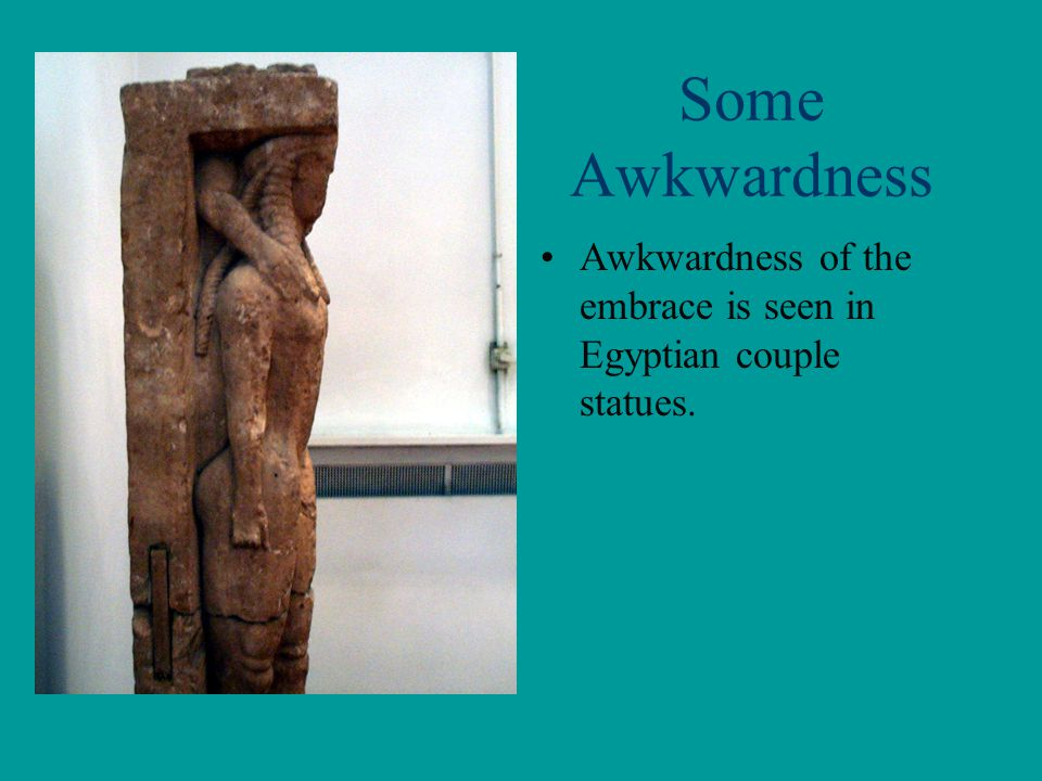 Some Awkwardness Awkwardness of the embrace is seen in Egyptian couple statues.