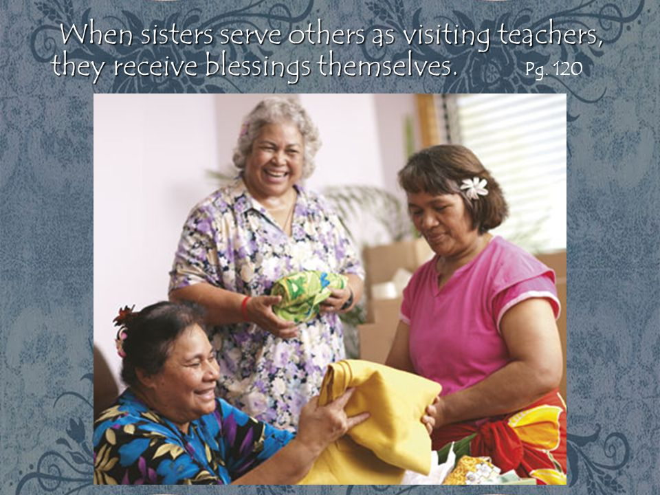 When sisters serve others as visiting teachers, they receive blessings themselves. Pg. 120