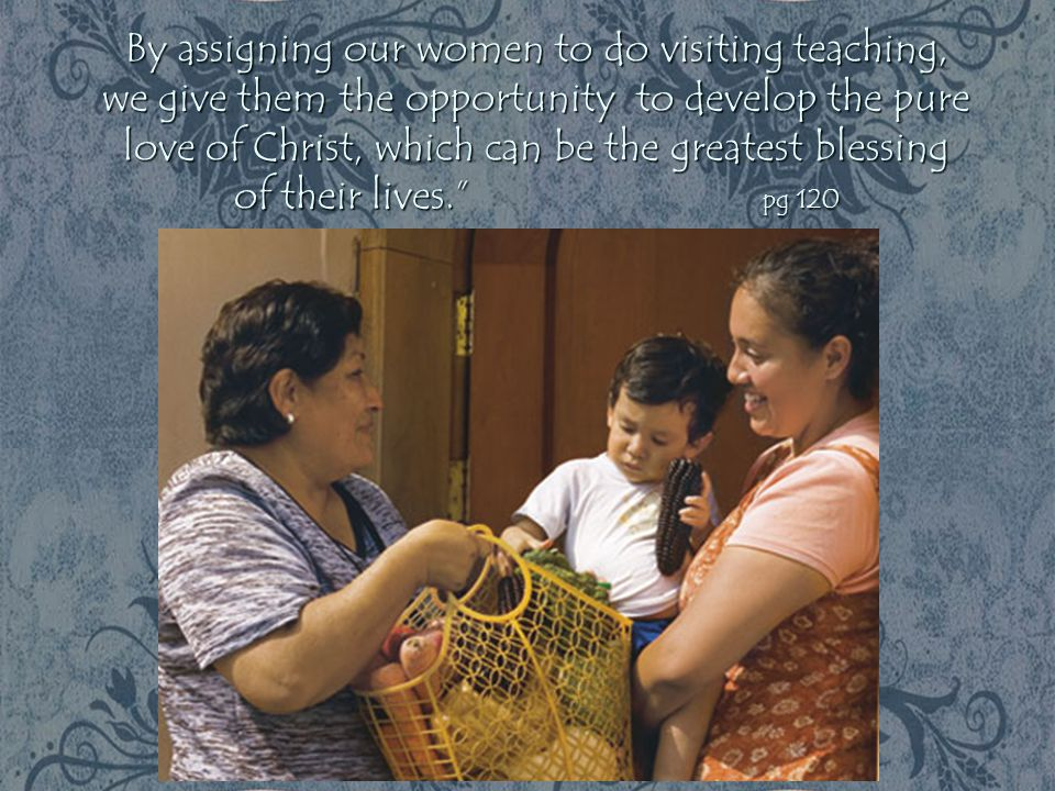 By assigning our women to do visiting teaching, we give them the opportunity to develop the pure love of Christ, which can be the greatest blessing of their lives. pg 120
