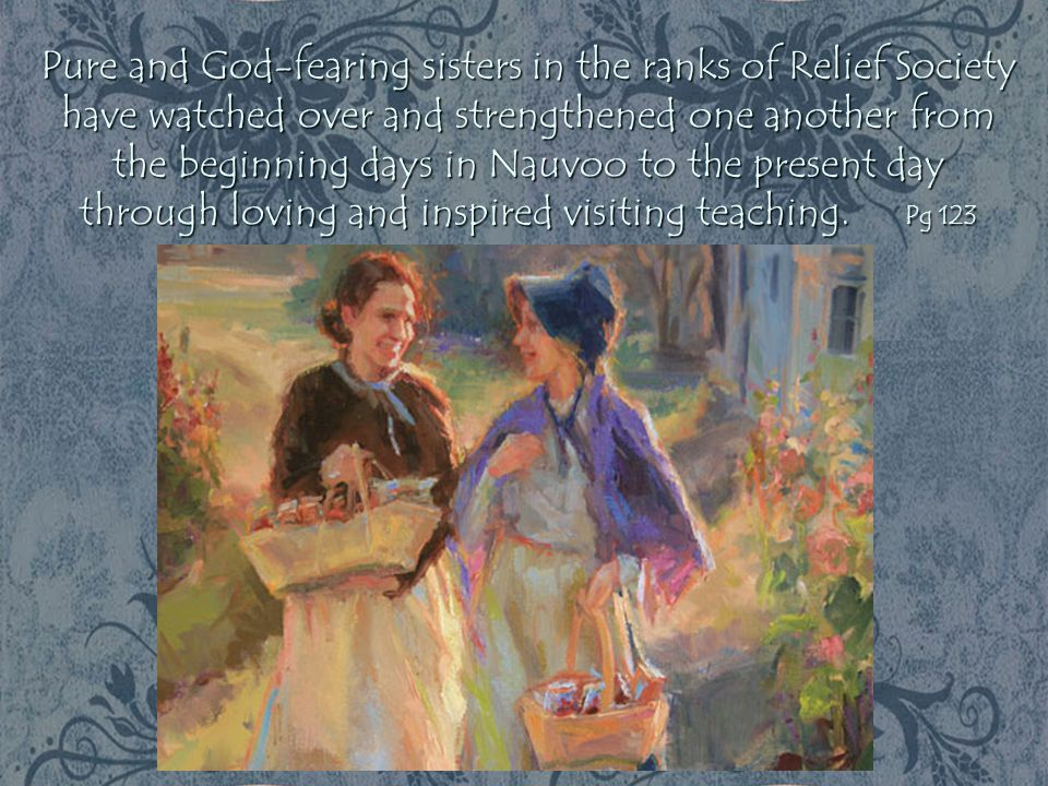 Pure and God-fearing sisters in the ranks of Relief Society have watched over and strengthened one another from the beginning days in Nauvoo to the present day through loving and inspired visiting teaching.