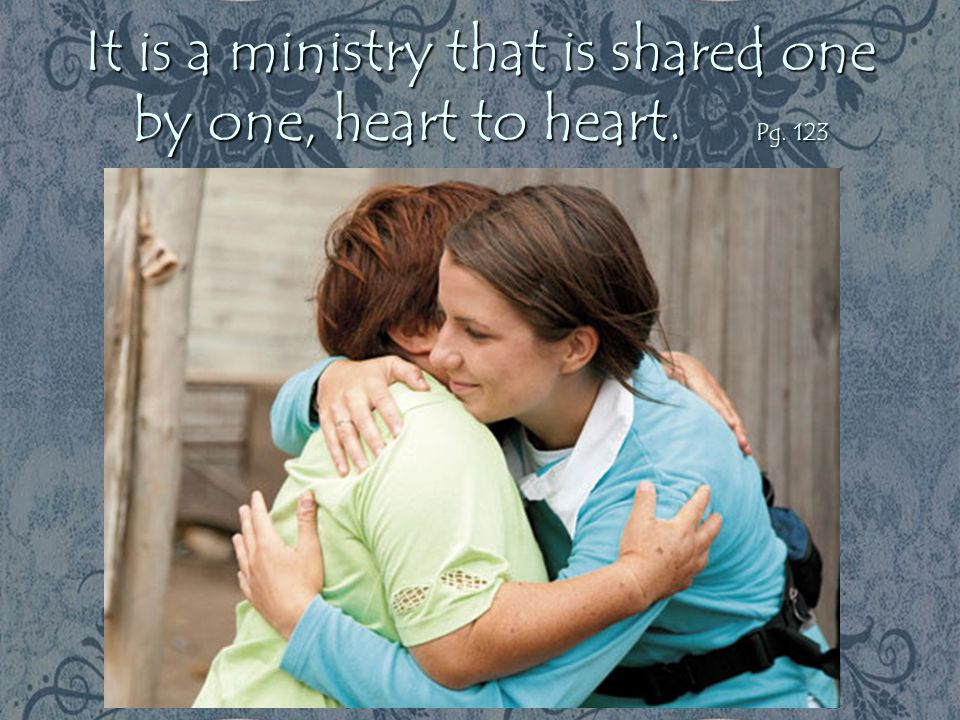 It is a ministry that is shared one by one, heart to heart. Pg. 123