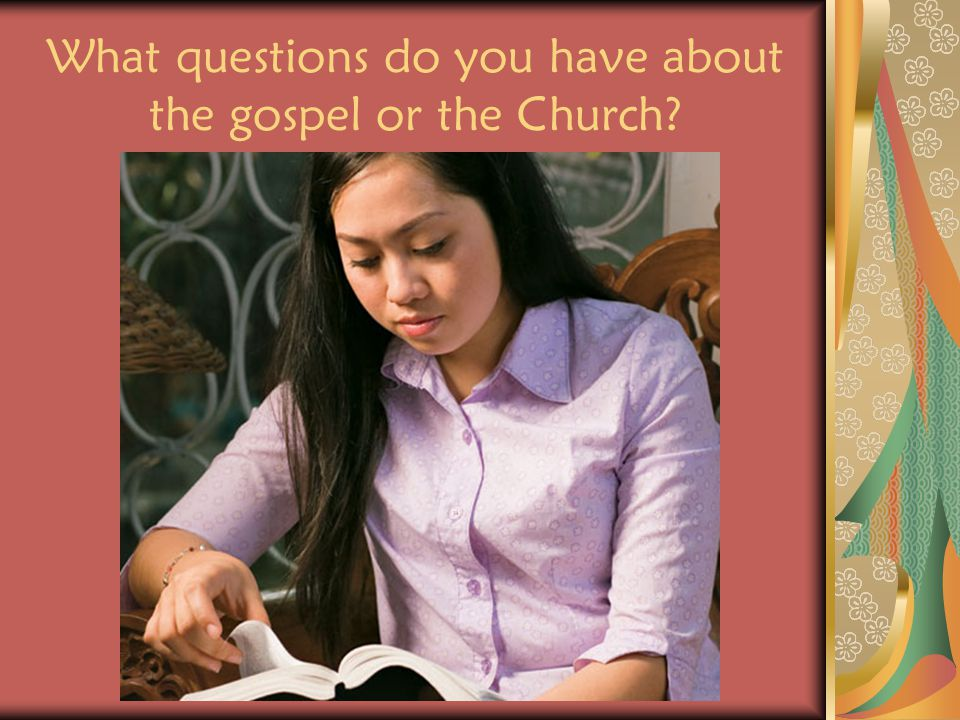 What questions do you have about the gospel or the Church