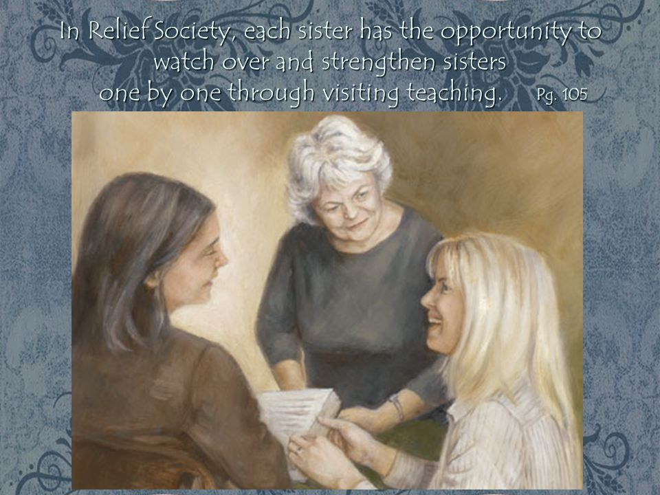 In Relief Society, each sister has the opportunity to watch over and strengthen sisters one by one through visiting teaching.