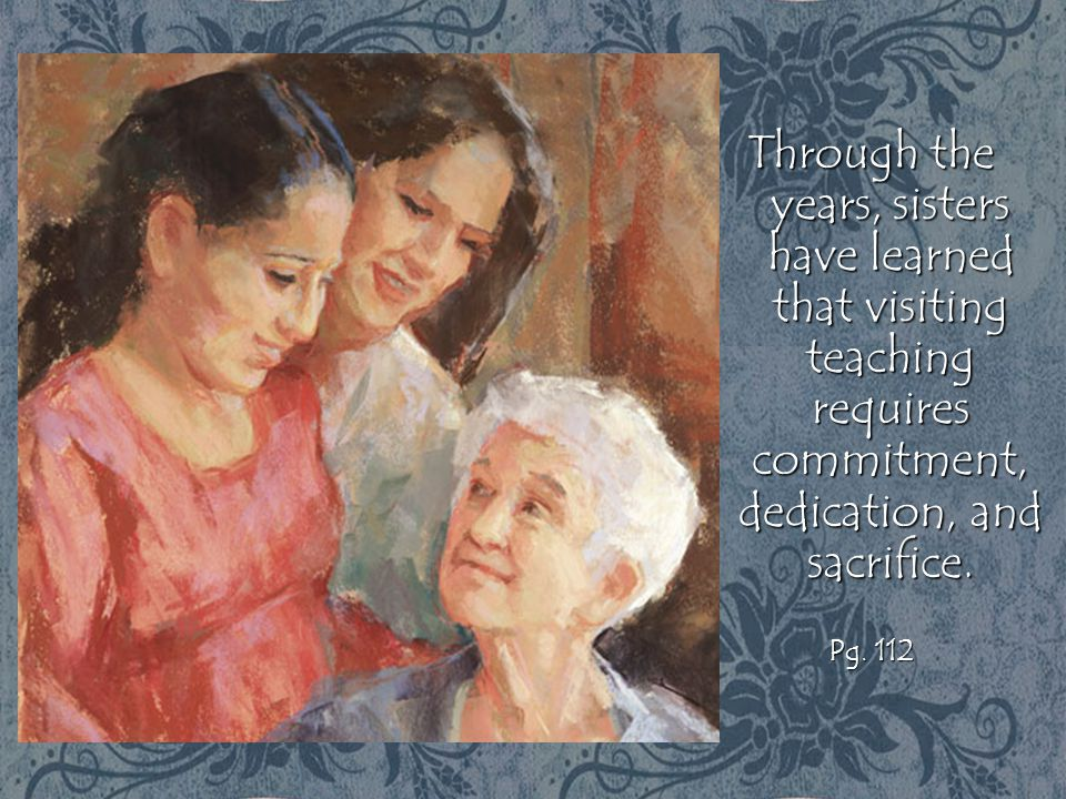 Through the years, sisters have learned that visiting teaching requires commitment, dedication, and sacrifice.