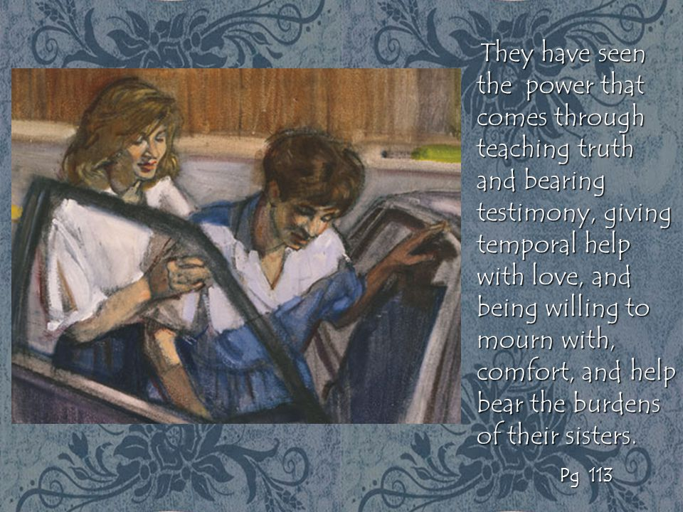 They have seen the power that comes through teaching truth and bearing testimony, giving temporal help with love, and being willing to mourn with, comfort, and help bear the burdens of their sisters.