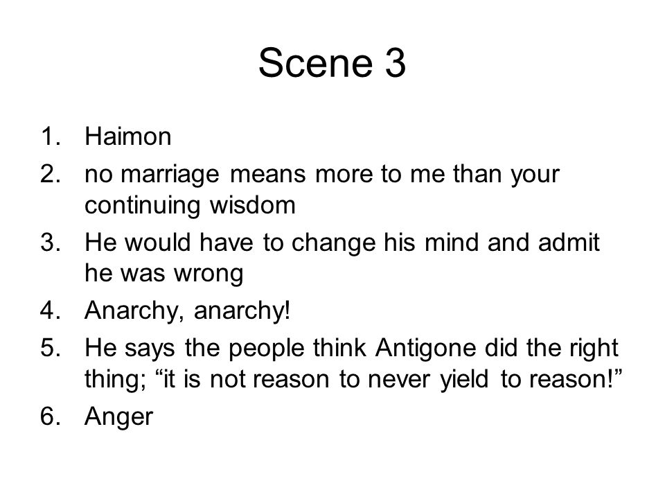 Scene 3 Haimon. no marriage means more to me than your continuing wisdom. He would have to change his mind and admit he was wrong.