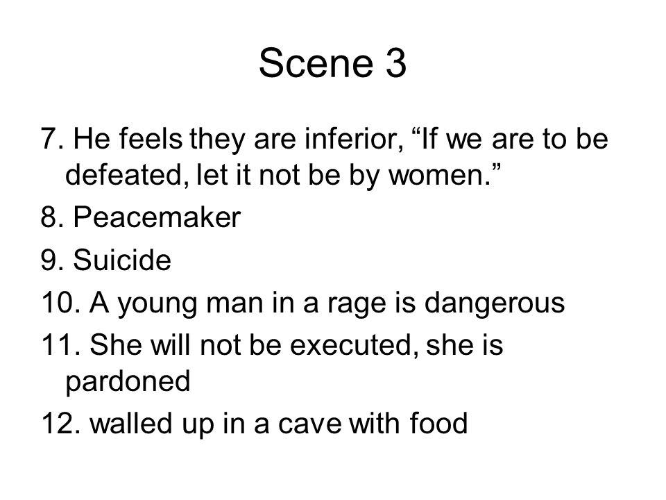Scene 3 7. He feels they are inferior, If we are to be defeated, let it not be by women. 8. Peacemaker.