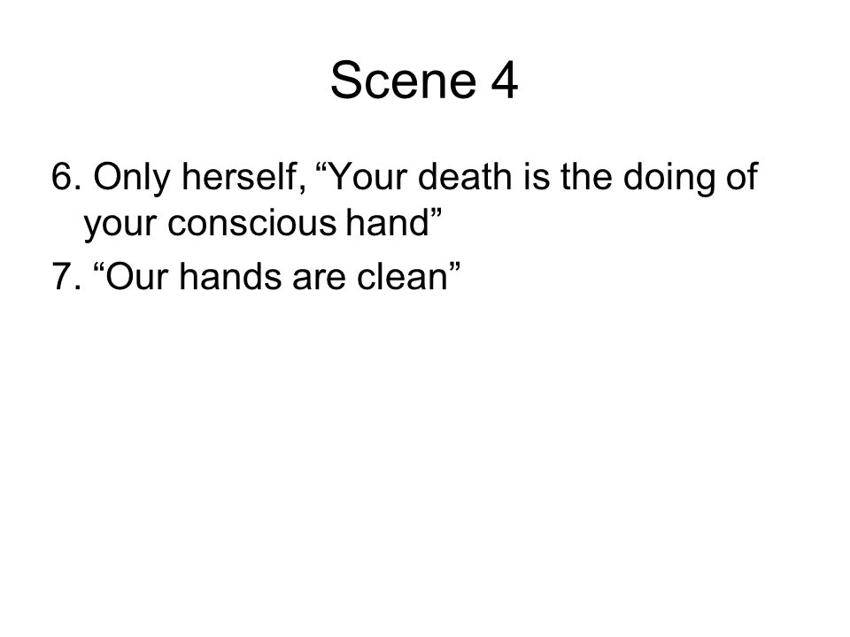 Scene 4 6. Only herself, Your death is the doing of your conscious hand 7. Our hands are clean