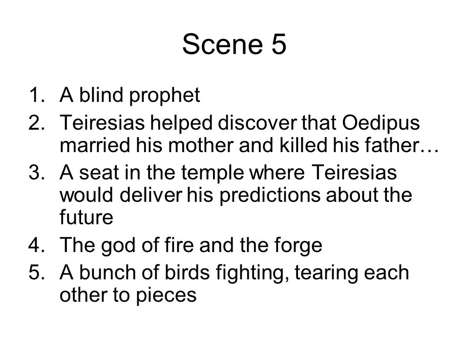 Scene 5 A blind prophet. Teiresias helped discover that Oedipus married his mother and killed his father…