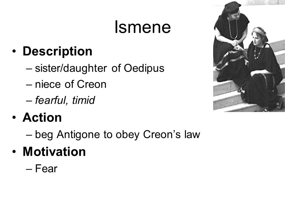Ismene Description Action Motivation sister/daughter of Oedipus