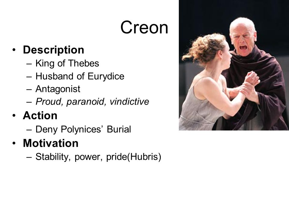 Creon Description Action Motivation King of Thebes Husband of Eurydice