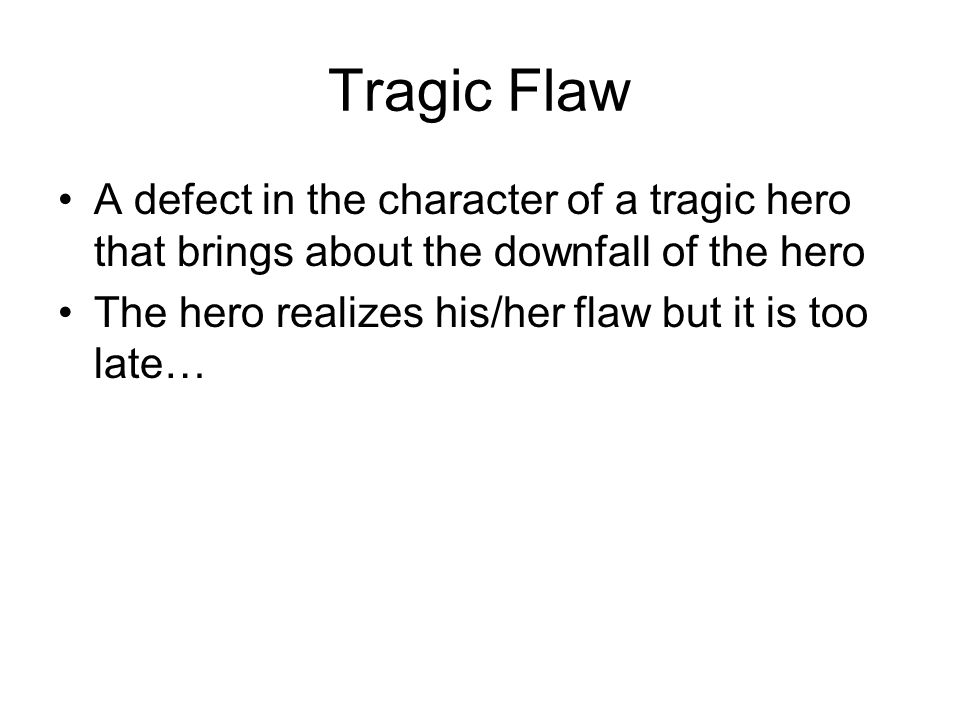 Tragic Flaw A defect in the character of a tragic hero that brings about the downfall of the hero.