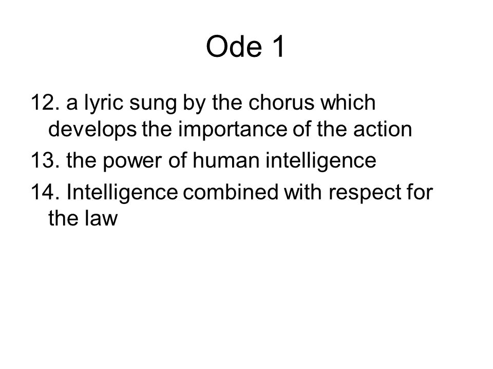 Ode 1 12. a lyric sung by the chorus which develops the importance of the action. 13. the power of human intelligence.