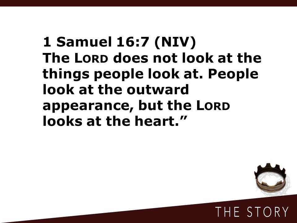 1 Samuel 16:7 (NIV) The Lord does not look at the things people look at.