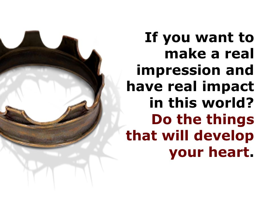 If you want to make a real impression and have real impact in this world.