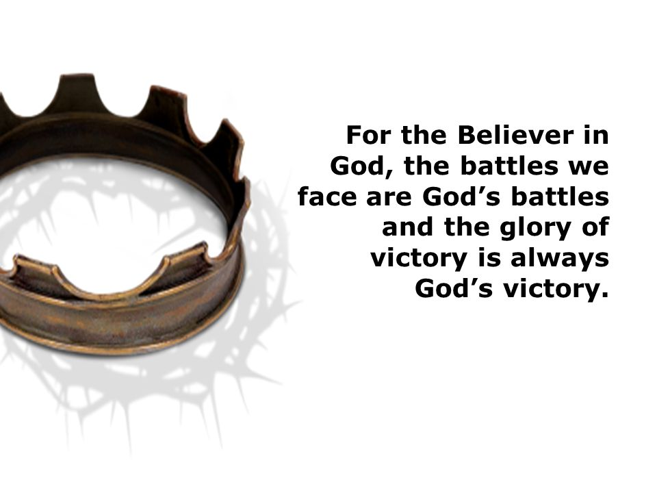 For the Believer in God, the battles we face are God's battles and the glory of victory is always God's victory.