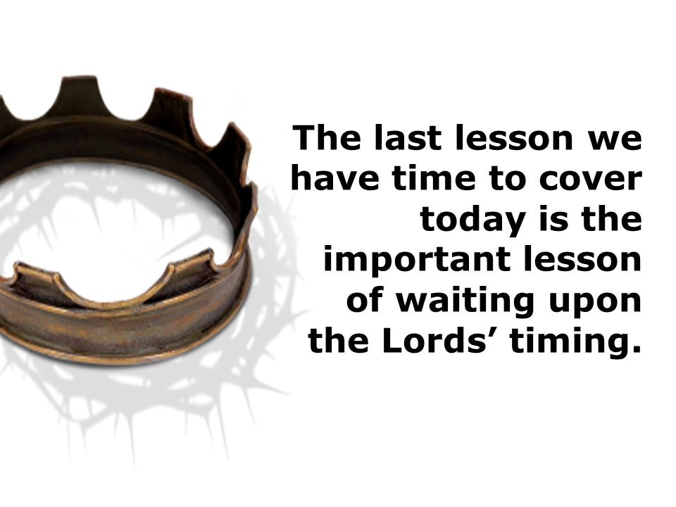 The last lesson we have time to cover today is the important lesson of waiting upon the Lords' timing.